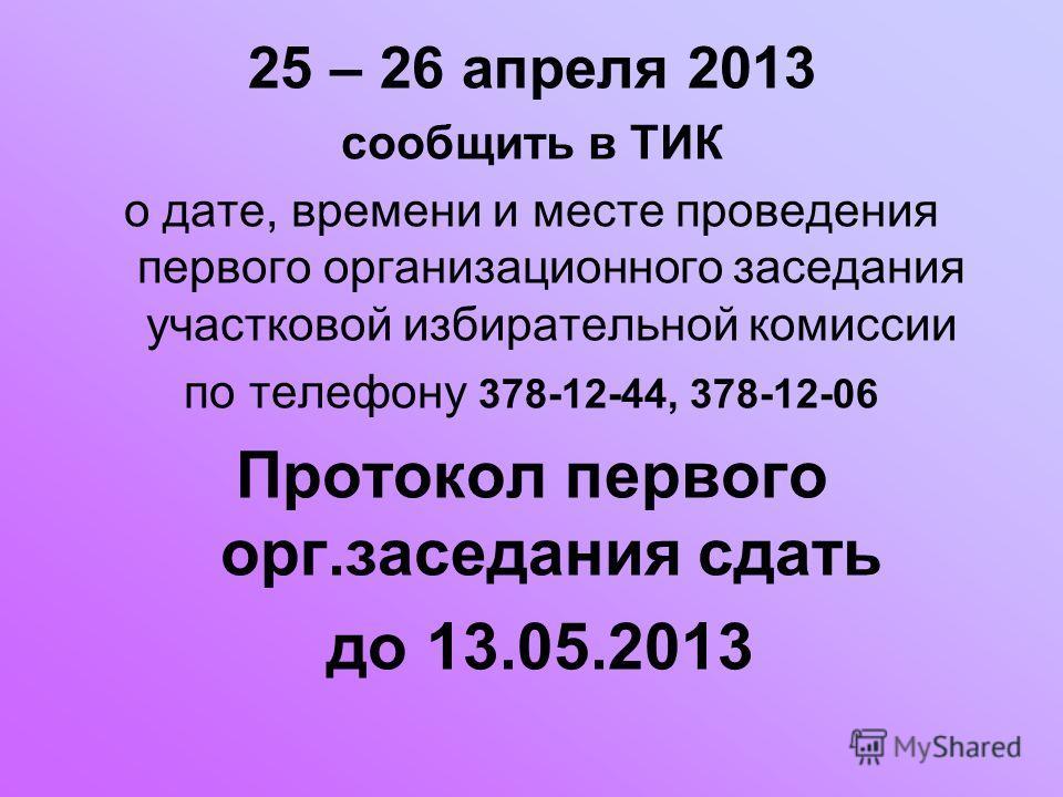 25 – 26 апреля 2013 сообщить в ТИК о дате, времени и месте проведения первого организационного заседания участковой избирательной комиссии по телефону 378-12-44, 378-12-06 Протокол первого орг.заседания сдать до 13.05.2013