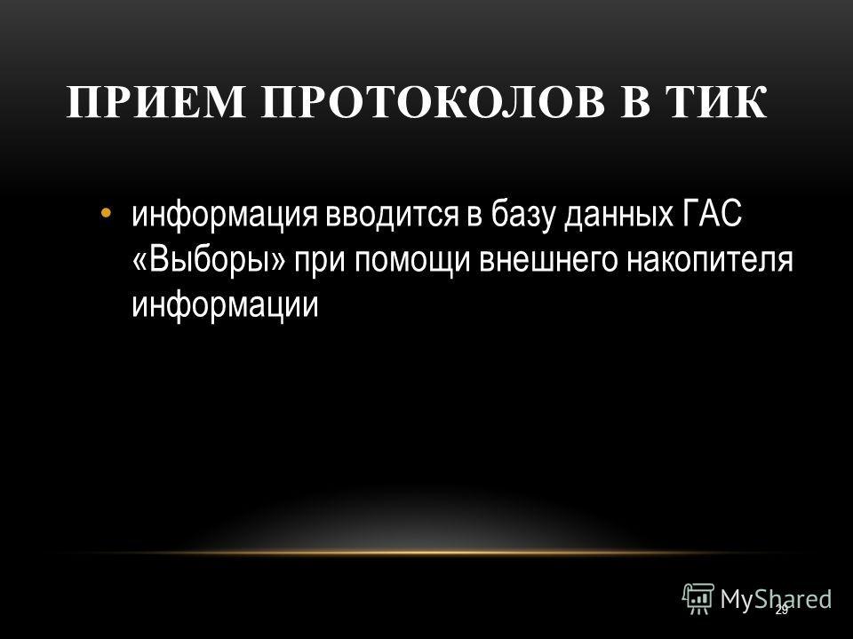 29 ПРИЕМ ПРОТОКОЛОВ В ТИК информация вводится в базу данных ГАС «Выборы» при помощи внешнего накопителя информации