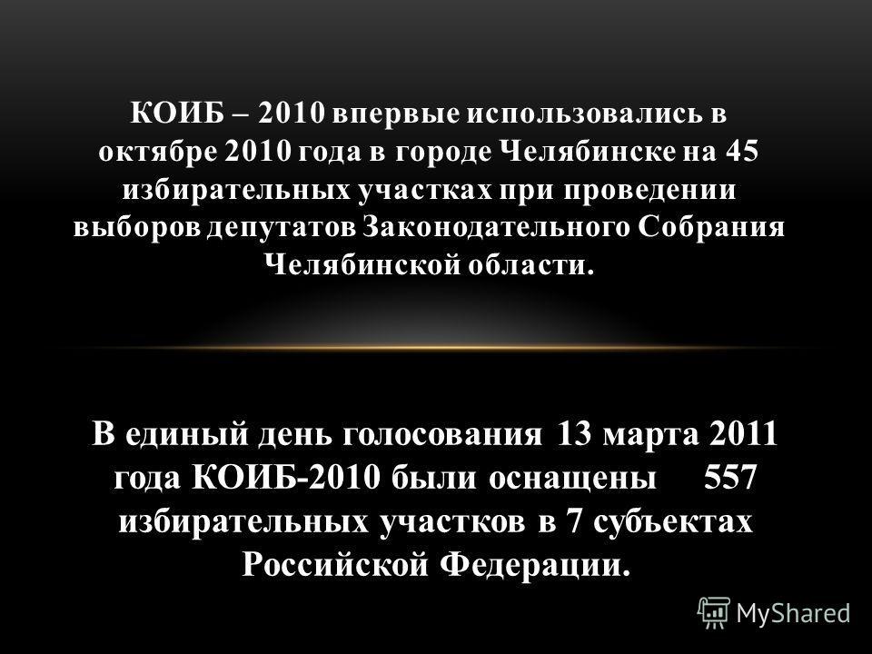 КОИБ – 2010 впервые использовались в октябре 2010 года в городе Челябинске на 45 избирательных участках при проведении выборов депутатов Законодательного Собрания Челябинской области. В единый день голосования 13 марта 2011 года КОИБ-2010 были оснаще