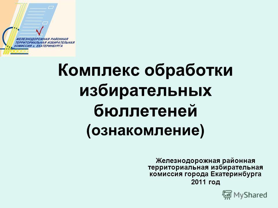 Комплекс обработки избирательных бюллетеней (ознакомление) Железнодорожная районная территориальная избирательная комиссия города Екатеринбурга 2011 год