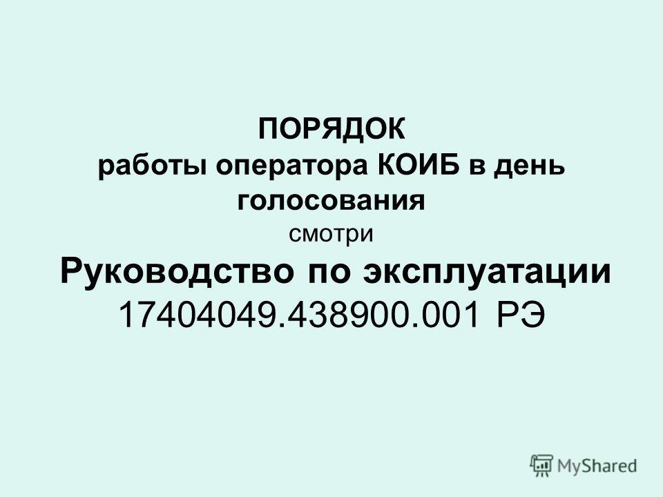 ПОРЯДОК работы оператора КОИБ в день голосования смотри Руководство по эксплуатации 17404049.438900.001 PЭ