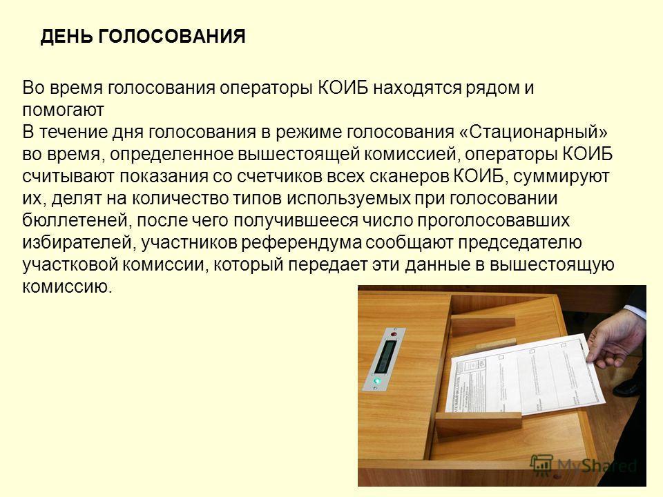 ДЕНЬ ГОЛОСОВАНИЯ Во время голосования операторы КОИБ находятся рядом и помогают В течение дня голосования в режиме голосования «Стационарный» во время, определенное вышестоящей комиссией, операторы КОИБ считывают показания со счетчиков всех сканеров