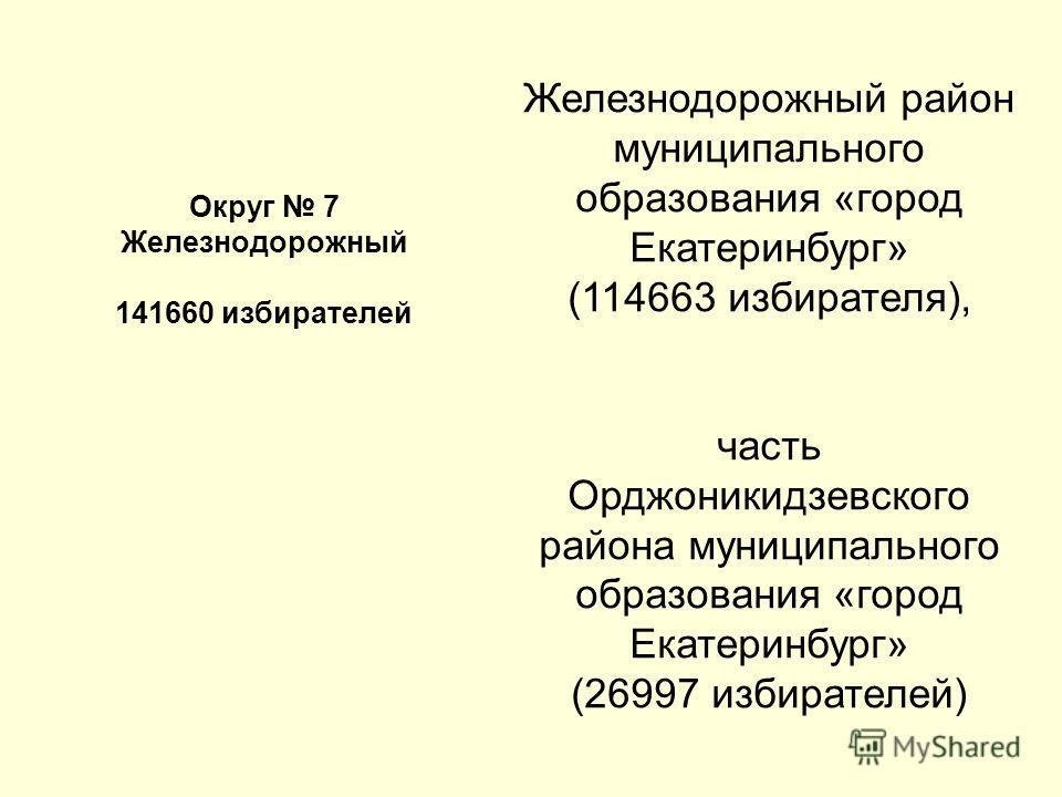 Округ 7 Железнодорожный 141660 избирателей Железнодорожный район муниципального образования «город Екатеринбург» (114663 избирателя), часть Орджоникидзевского района муниципального образования «город Екатеринбург» (26997 избирателей)