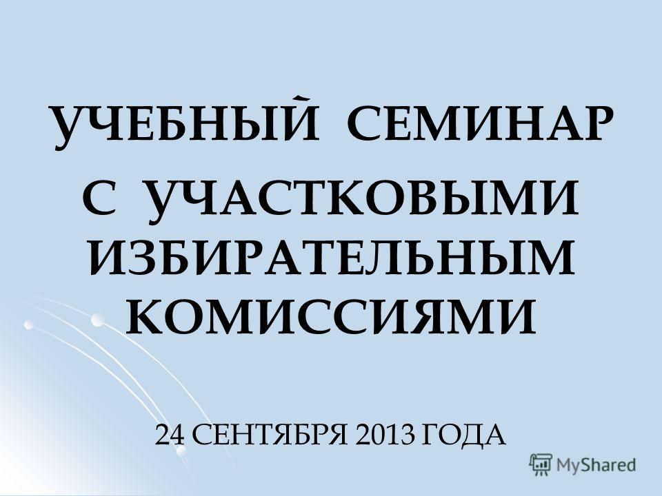 УЧЕБНЫЙ СЕМИНАР С УЧАСТКОВЫМИ ИЗБИРАТЕЛЬНЫМ КОМИССИЯМИ 24 СЕНТЯБРЯ 2013 ГОДА