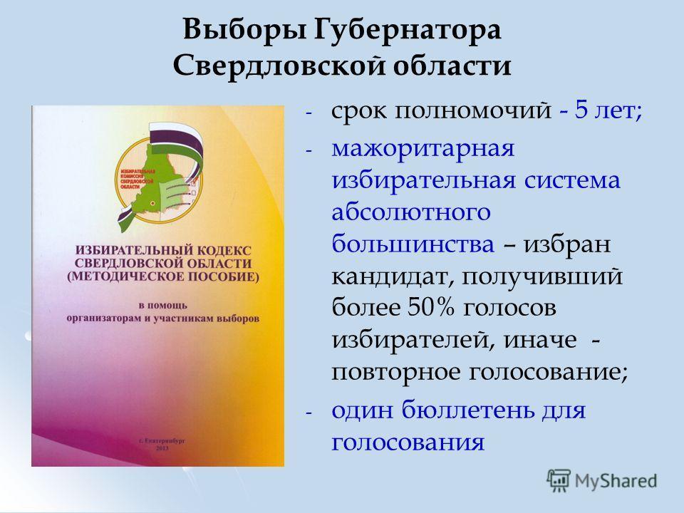 Выборы Губернатора Свердловской области - - срок полномочий - 5 лет; - - мажоритарная избирательная система абсолютного большинства – избран кандидат, получивший более 50% голосов избирателей, иначе - повторное голосование; - - один бюллетень для гол