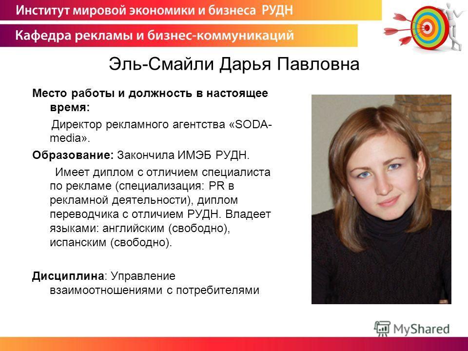 Эль-Смайли Дарья Павловна Место работы и должность в настоящее время: Директор рекламного агентства «SODA- media». Образование: Закончила ИМЭБ РУДН. Имеет диплом с отличием специалиста по рекламе (специализация: PR в рекламной деятельности), диплом п