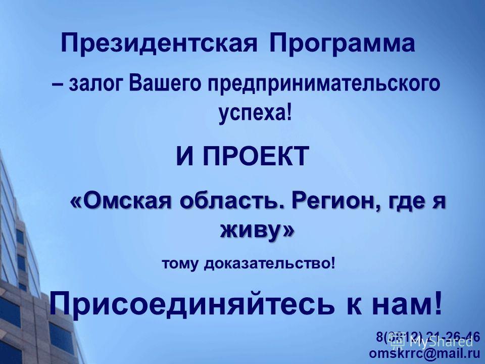 – залог Вашего предпринимательского успеха! Президентская Программа И ПРОЕКТ «Омская область. Регион, где я живу» тому доказательство! 8(3812) 21-26-46 omskrrc@mail.ru Присоединяйтесь к нам!