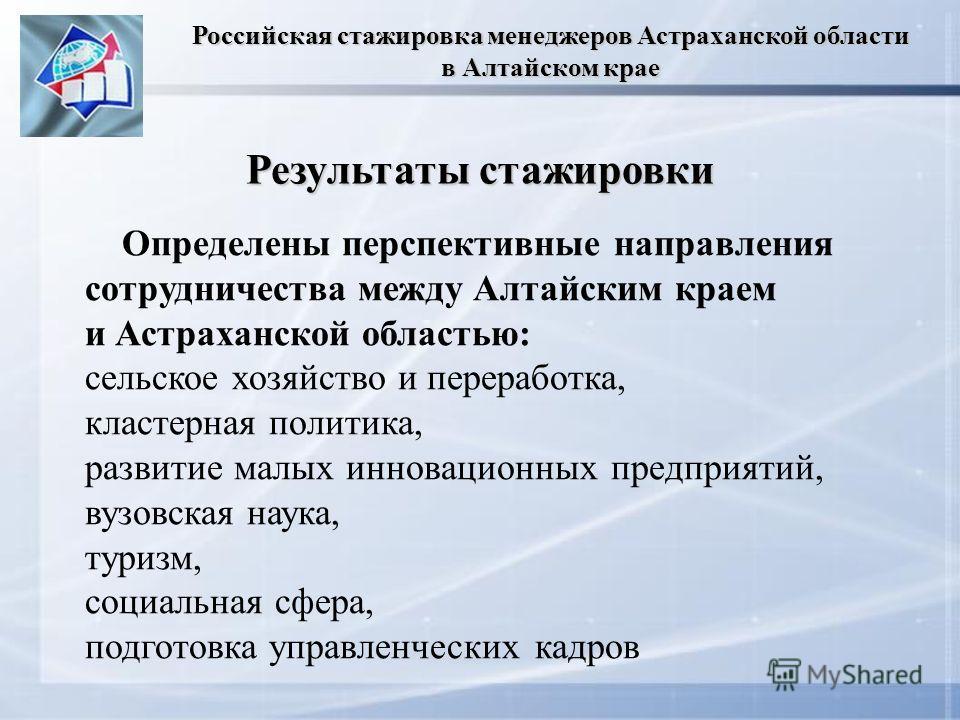 Результаты стажировки Определены перспективные направления сотрудничества между Алтайским краем и Астраханской областью: сельское хозяйство и переработка, кластерная политика, развитие малых инновационных предприятий, вузовская наука, туризм, социаль