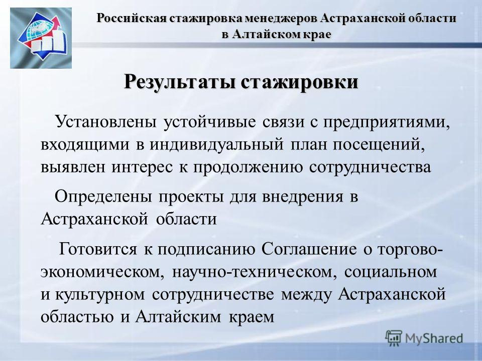 Результаты стажировки Установлены устойчивые связи с предприятиями, входящими в индивидуальный план посещений, выявлен интерес к продолжению сотрудничества Определены проекты для внедрения в Астраханской области Готовится к подписанию Соглашение о то