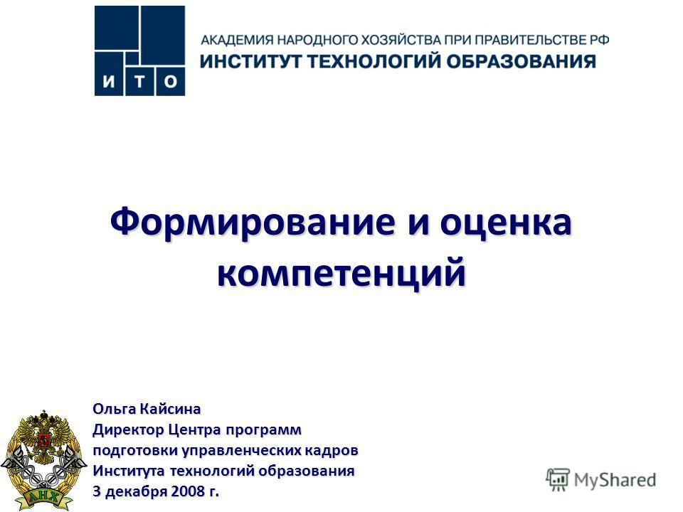 Ольга Кайсина Директор Центра программ подготовки управленческих кадров Института технологий образования 3 декабря 2008 г. Формирование и оценка компетенций