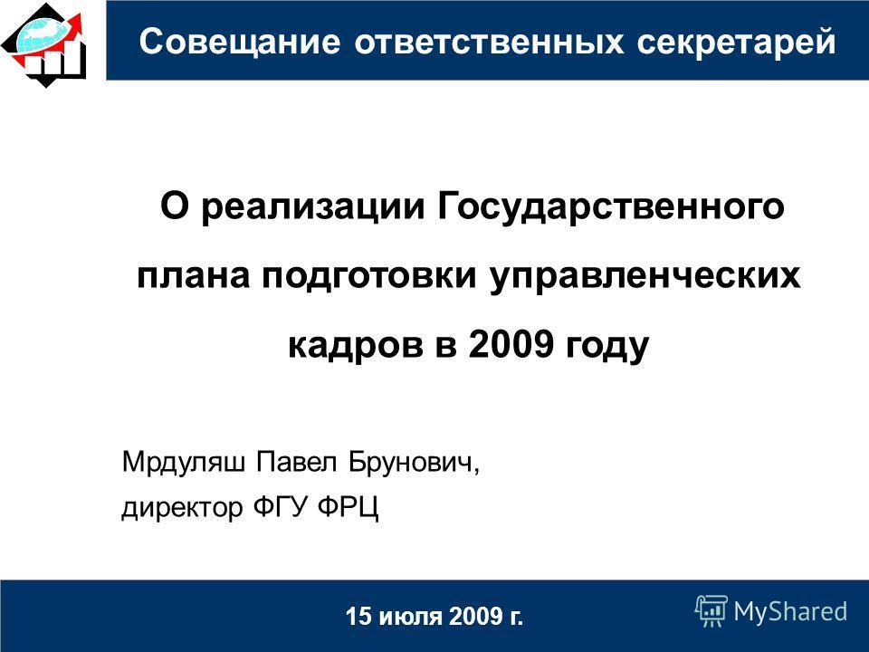 Совещание ответственных секретарей 15 июля 2009 г. О реализации Государственного плана подготовки управленческих кадров в 2009 году Мрдуляш Павел Брунович, директор ФГУ ФРЦ