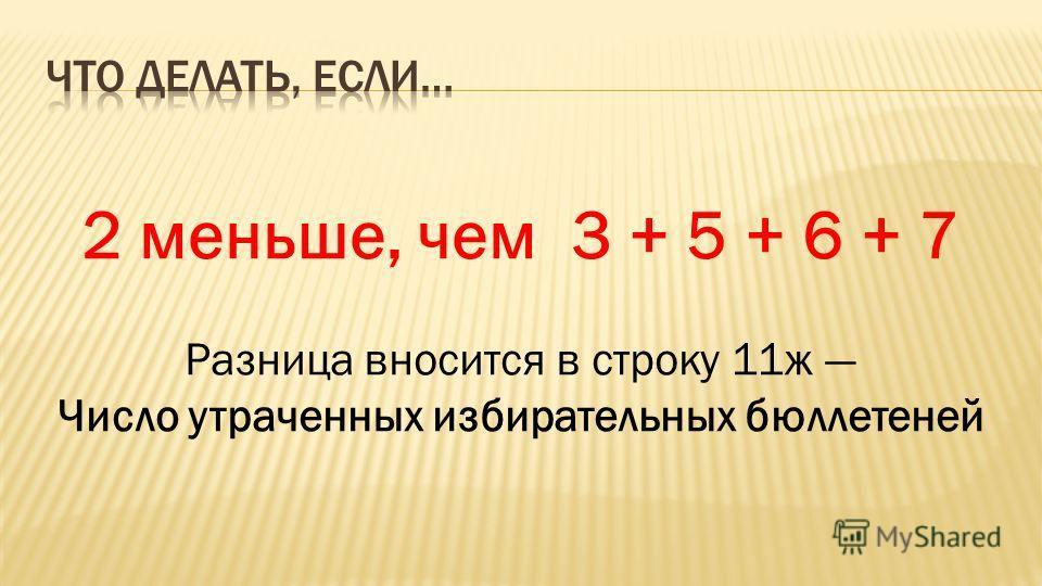 2 меньше, чем 3 + 5 + 6 + 7 Разница вносится в строку 11ж Число утраченных избирательных бюллетеней