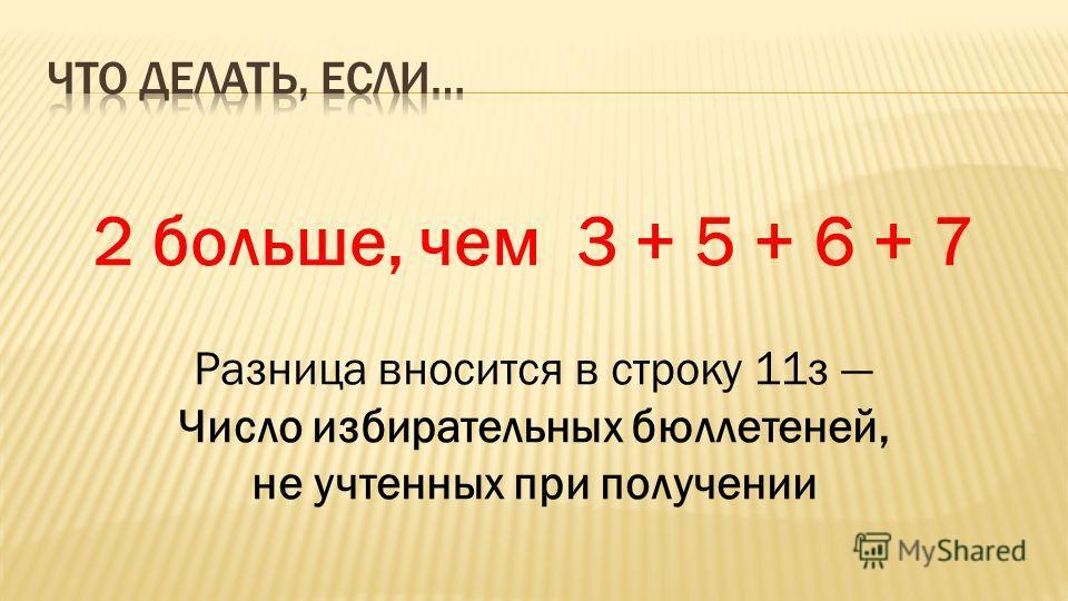 2 больше, чем 3 + 5 + 6 + 7 Разница вносится в строку 11з Число избирательных бюллетеней, не учтенных при получении