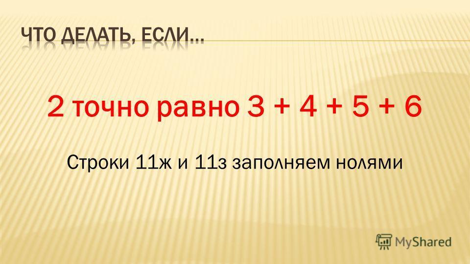 2 точно равно 3 + 4 + 5 + 6 Строки 11ж и 11з заполняем нолями