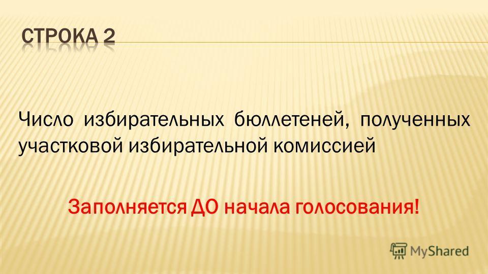 Число избирательных бюллетеней, полученных участковой избирательной комиссией Заполняется ДО начала голосования!
