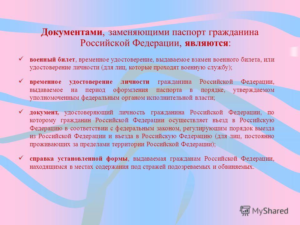 Документами, заменяющими паспорт гражданина Российской Федерации, являются: военный билет, временное удостоверение, выдаваемое взамен военного билета, или удостоверение личности (для лиц, которые проходят военную службу); временное удостоверение личн