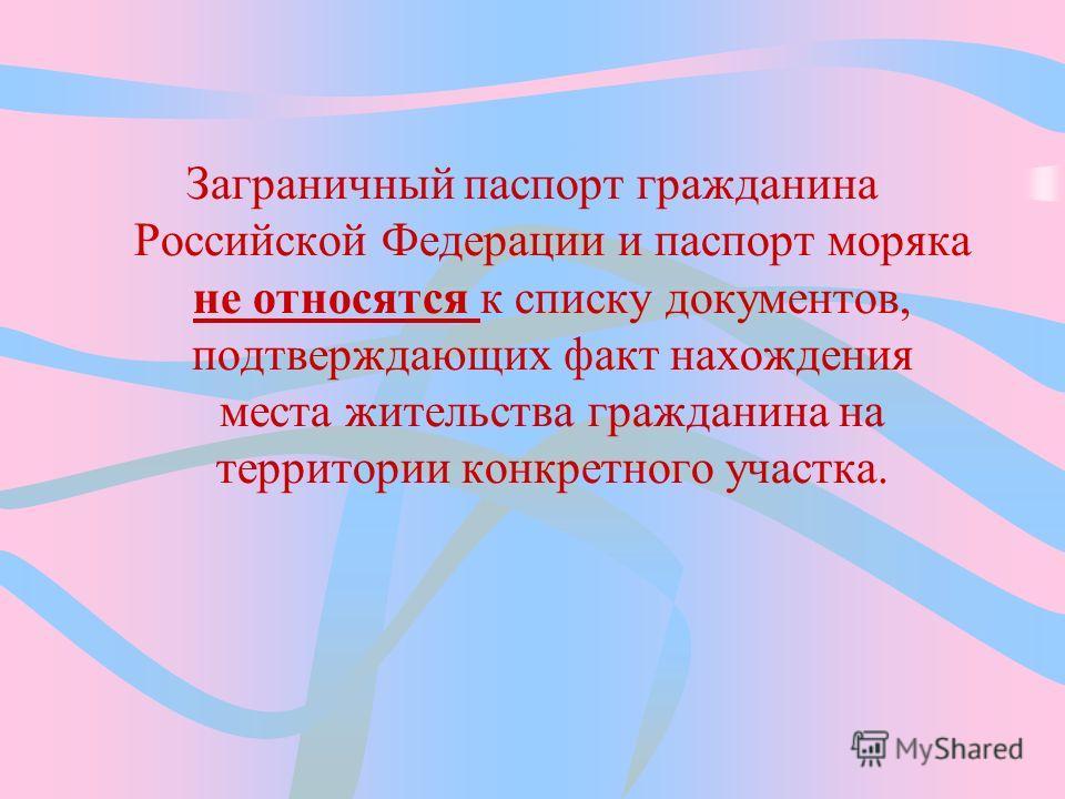 Заграничный паспорт гражданина Российской Федерации и паспорт моряка не относятся к списку документов, подтверждающих факт нахождения места жительства гражданина на территории конкретного участка.