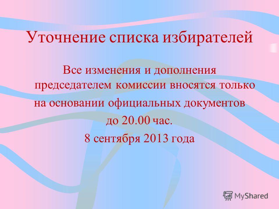 Уточнение списка избирателей Все изменения и дополнения председателем комиссии вносятся только на основании официальных документов до 20.00 час. 8 сентября 2013 года