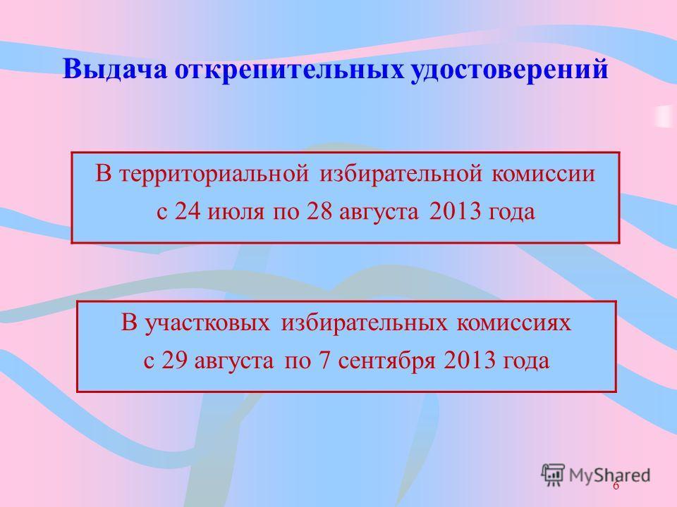 6 В территориальной избирательной комиссии с 24 июля по 28 августа 2013 года Выдача открепительных удостоверений В участковых избирательных комиссиях с 29 августа по 7 сентября 2013 года