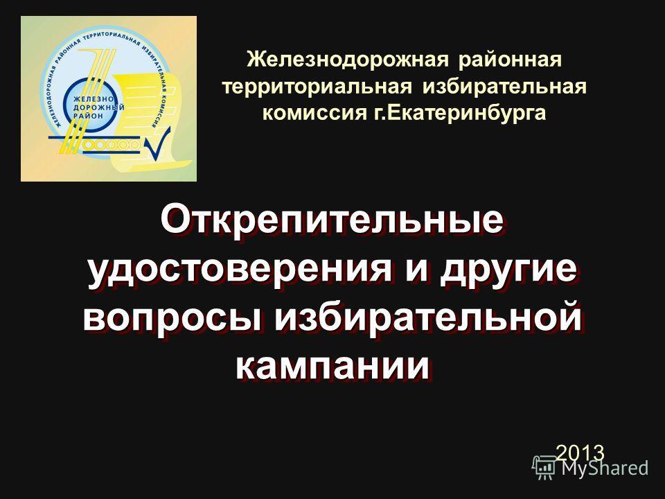 Железнодорожная районная территориальная избирательная комиссия г.Екатеринбурга Открепительные удостоверения и другие вопросы избирательной кампании 2013