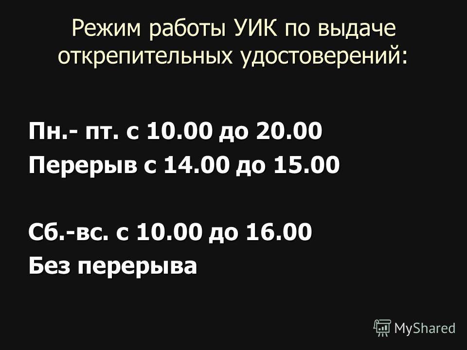 Режим работы УИК по выдаче открепительных удостоверений: Пн.- пт. с 10.00 до 20.00 Перерыв с 14.00 до 15.00 Сб.-вс. с 10.00 до 16.00 Без перерыва