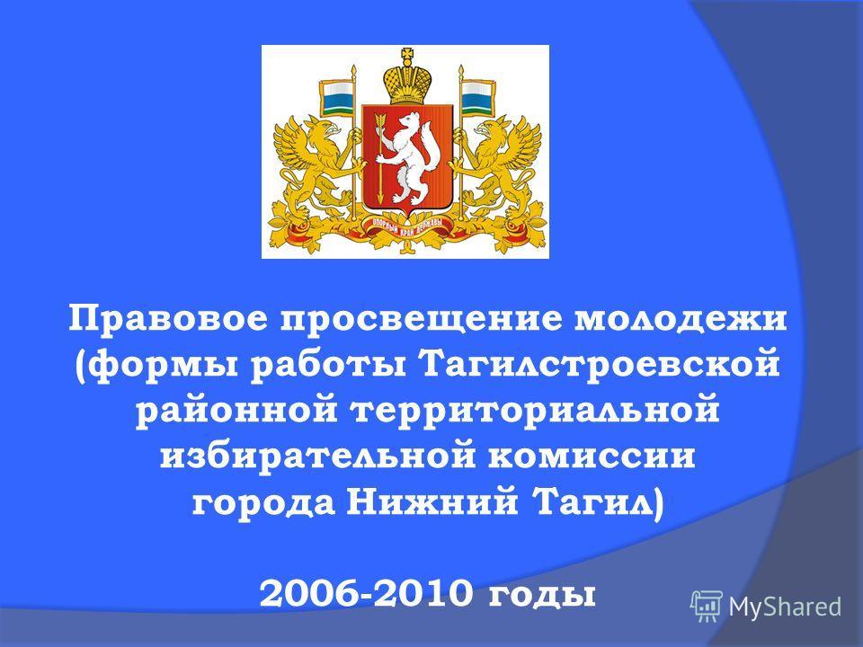 Правовое просвещение молодежи (формы работы Тагилстроевской районной территориальной избирательной комиссии города Нижний Тагил) 2006-2010 годы