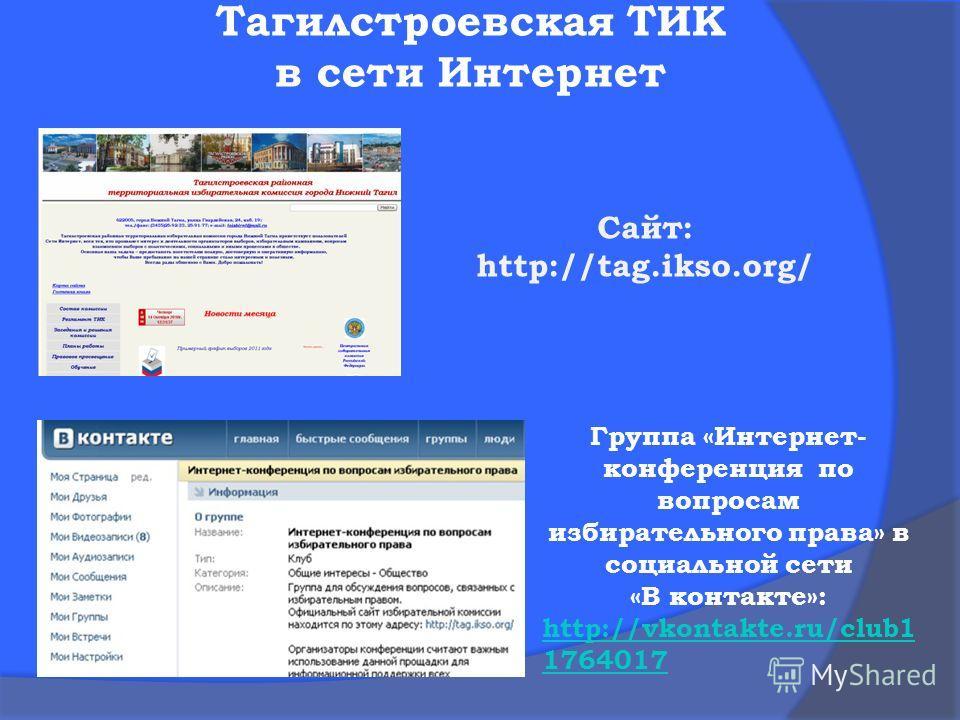 Тагилстроевская ТИК в сети Интернет Cайт: http://tag.ikso.org/ Группа «Интернет- конференция по вопросам избирательного права» в социальной сети «В контакте»: http://vkontakte.ru/club1 1764017