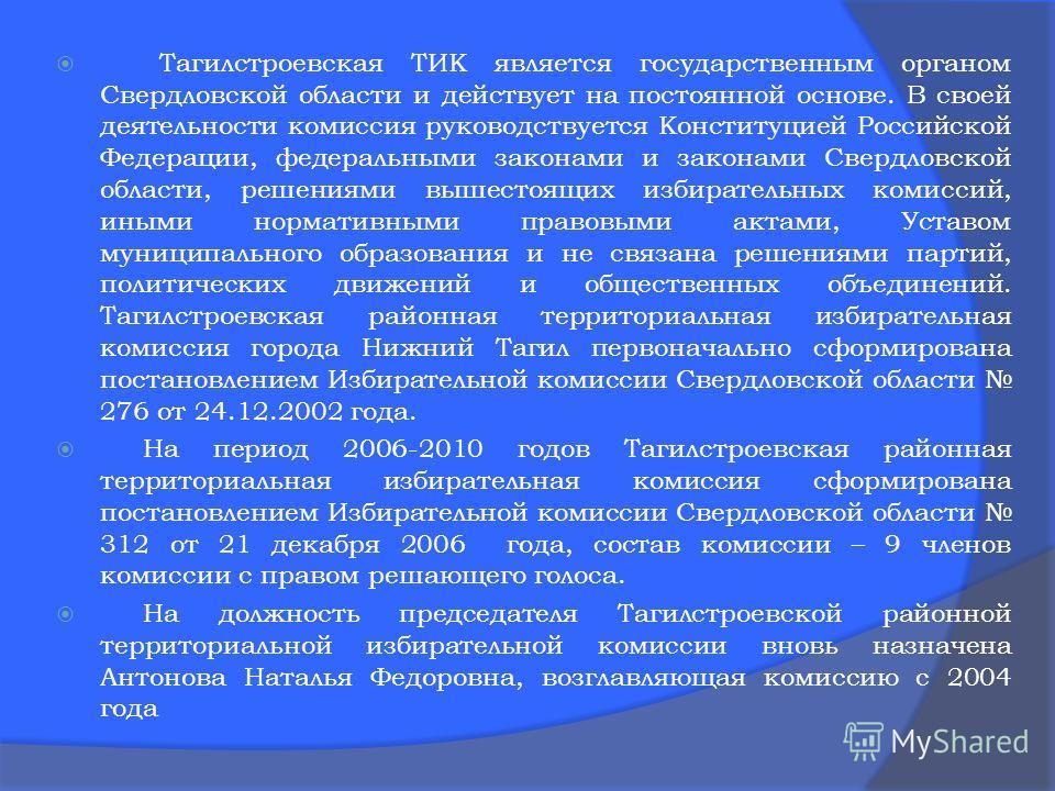 Тагилстроевская ТИК является государственным органом Свердловской области и действует на постоянной основе. В своей деятельности комиссия руководствуется Конституцией Российской Федерации, федеральными законами и законами Свердловской области, решени