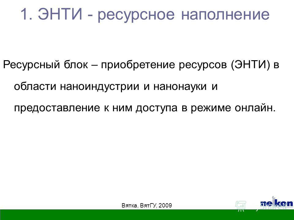 Вятка, ВятГУ, 2009 Ресурсный блок – приобретение ресурсов (ЭНТИ) в области наноиндустрии и нанонауки и предоставление к ним доступа в режиме онлайн. 1. ЭНТИ - ресурсное наполнение