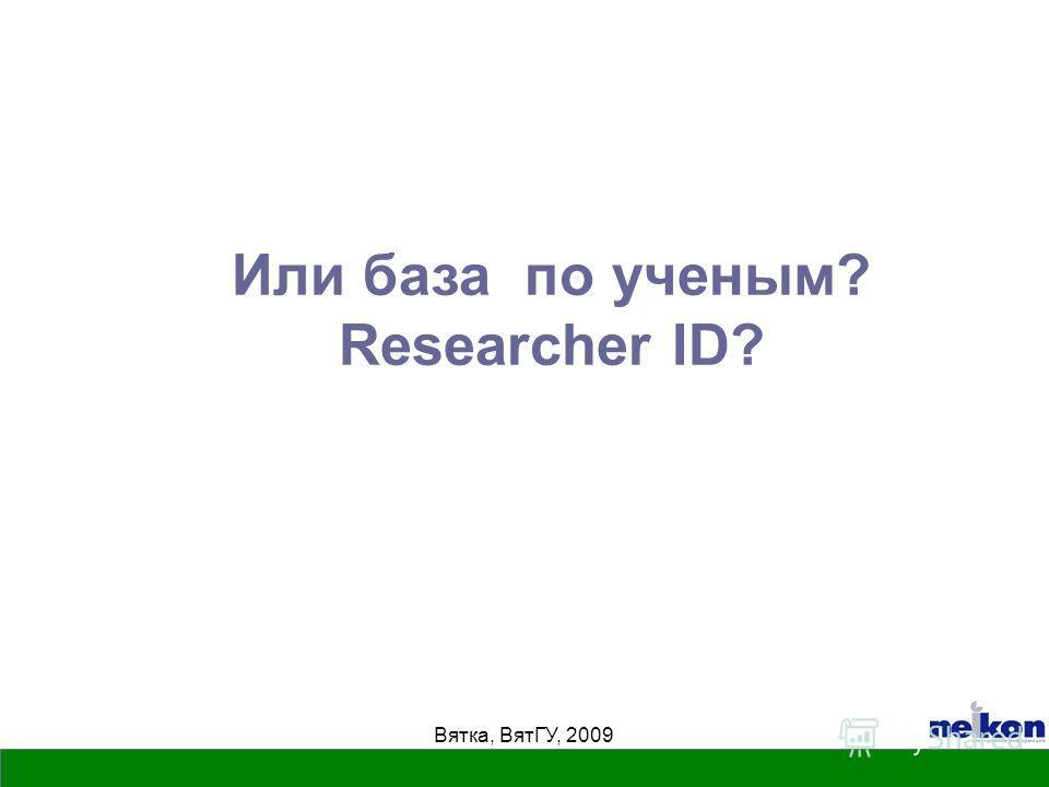 Вятка, ВятГУ, 2009 Или база по ученым? Researcher ID?