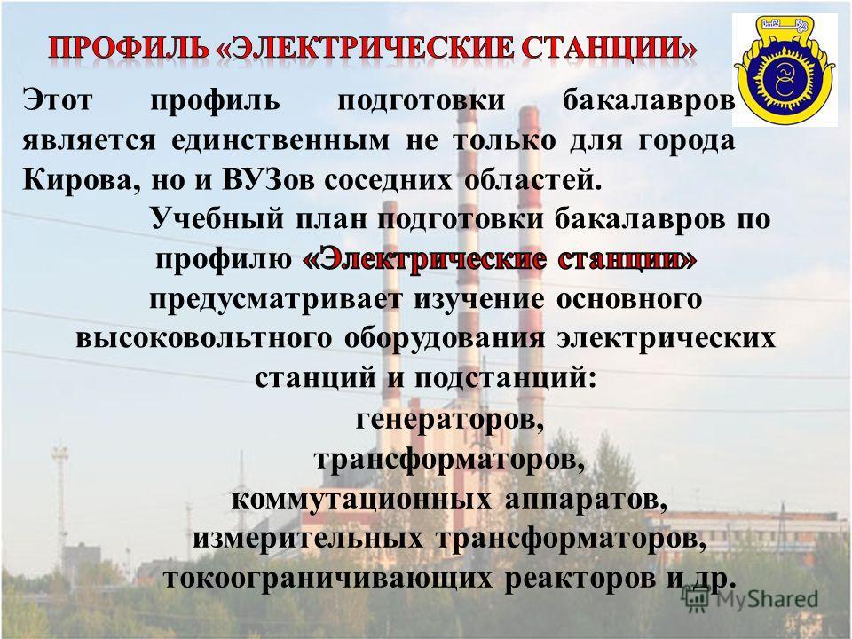 Этот профиль подготовки бакалавров является единственным не только для города Кирова, но и ВУЗов соседних областей. генераторов, трансформаторов, коммутационных аппаратов, измерительных трансформаторов, токоограничивающих реакторов и др.
