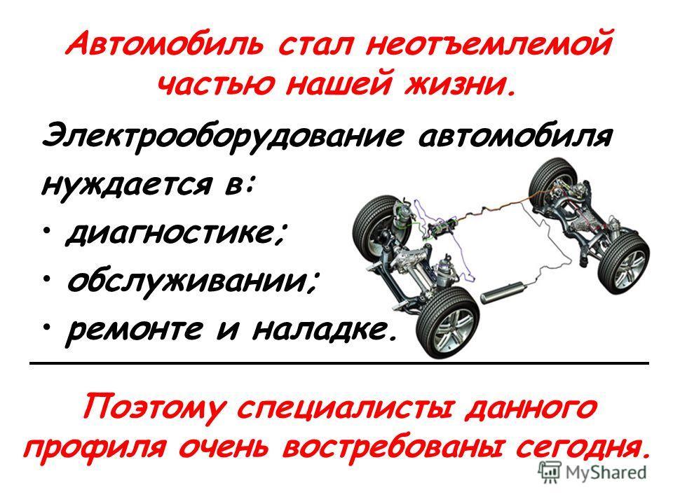 Автомобиль стал неотъемлемой частью нашей жизни. Электрооборудование автомобиля нуждается в: диагностике; обслуживании; ремонте и наладке. Поэтому специалисты данного профиля очень востребованы сегодня.