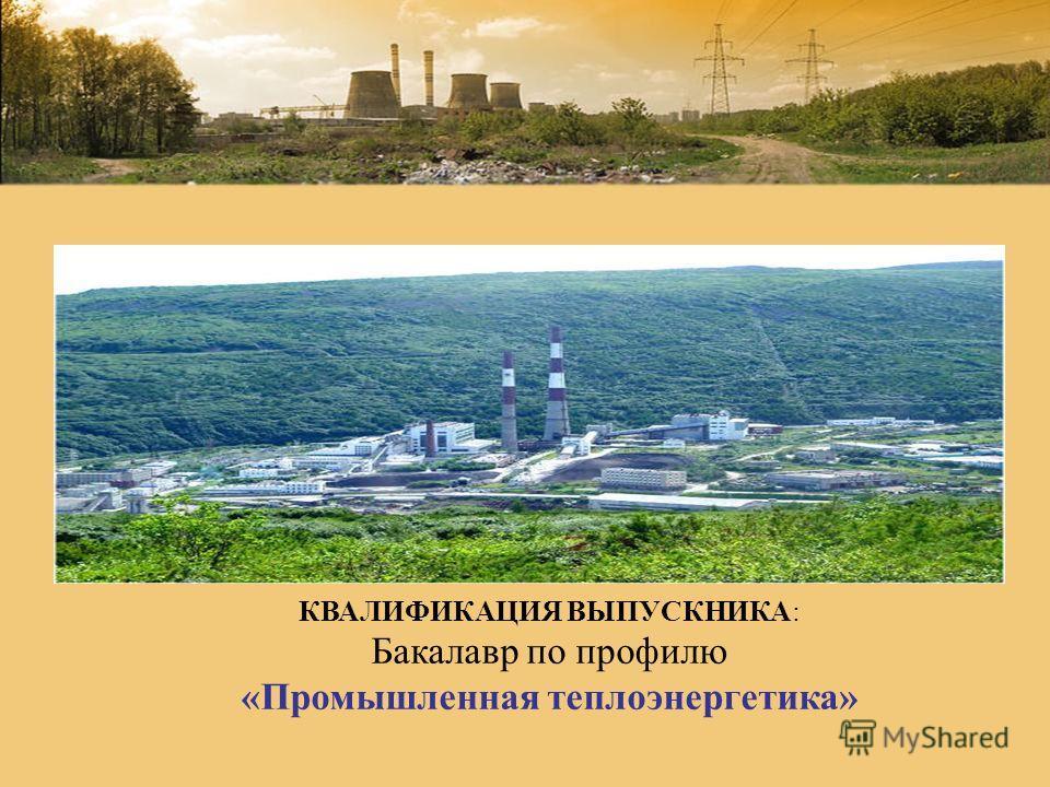 КВАЛИФИКАЦИЯ ВЫПУСКНИКА: Бакалавр по профилю «Промышленная теплоэнергетика»