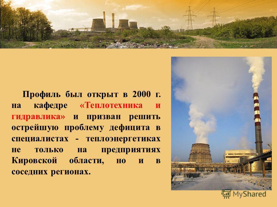 Профиль был открыт в 2000 г. на кафедре «Теплотехника и гидравлика» и призван решить острейшую проблему дефицита в специалистах - теплоэнергетиках не только на предприятиях Кировской области, но и в соседних регионах.
