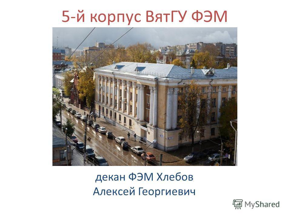 5-й корпус ВятГУ ФЭМ декан ФЭМ Хлебов Алексей Георгиевич