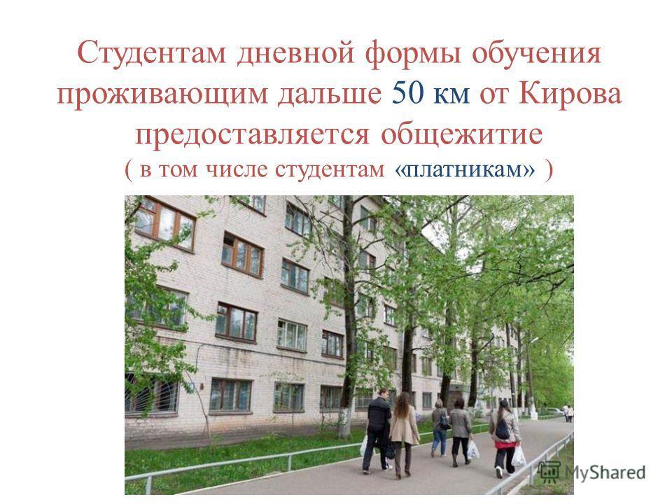Студентам дневной формы обучения проживающим дальше 50 км от Кирова предоставляется общежитие ( в том числе студентам «платникам» )
