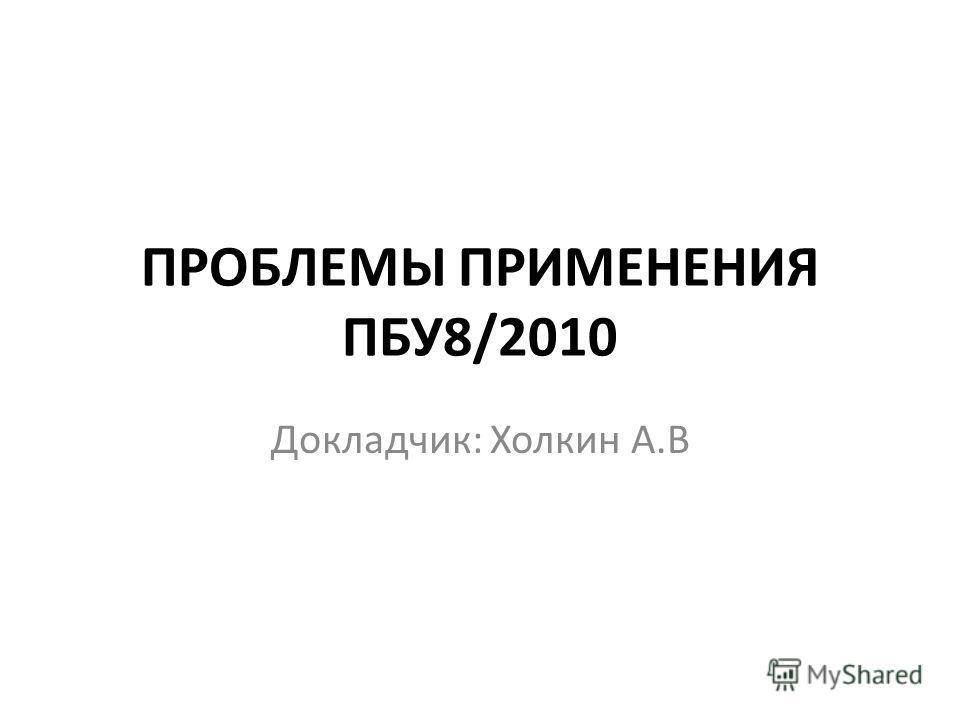 ПРОБЛЕМЫ ПРИМЕНЕНИЯ ПБУ8/2010 Докладчик: Холкин А.В