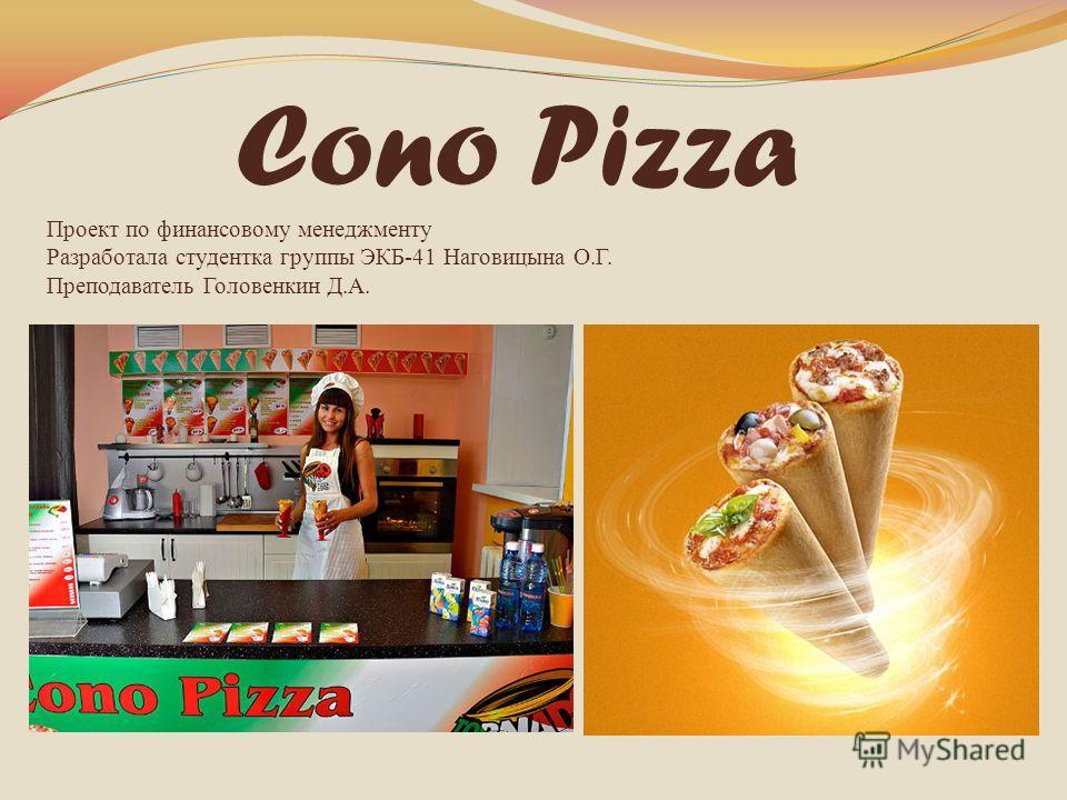 Cono Pizza Проект по финансовому менеджменту Разработала студентка группы ЭКБ-41 Наговицына О.Г. Преподаватель Головенкин Д.А.