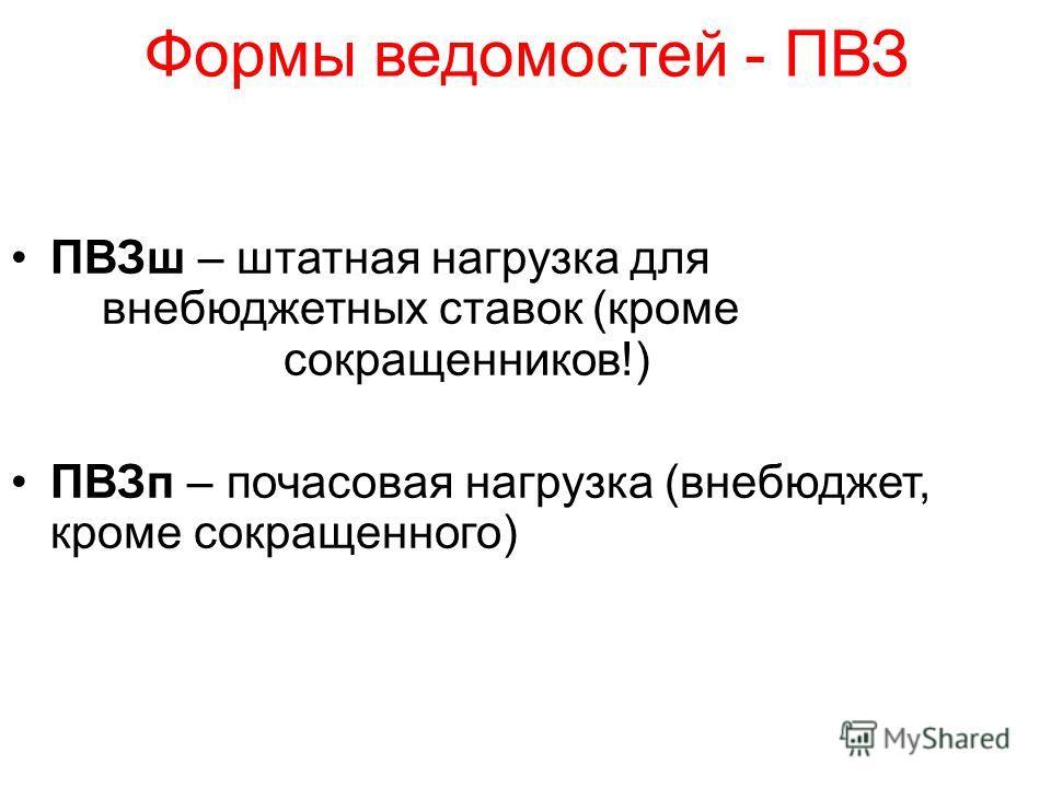 Формы ведомостей - ПВЗ ПВЗш – штатная нагрузка для внебюджетных ставок (кроме сокращенников!) ПВЗп – почасовая нагрузка (внебюджет, кроме сокращенного)