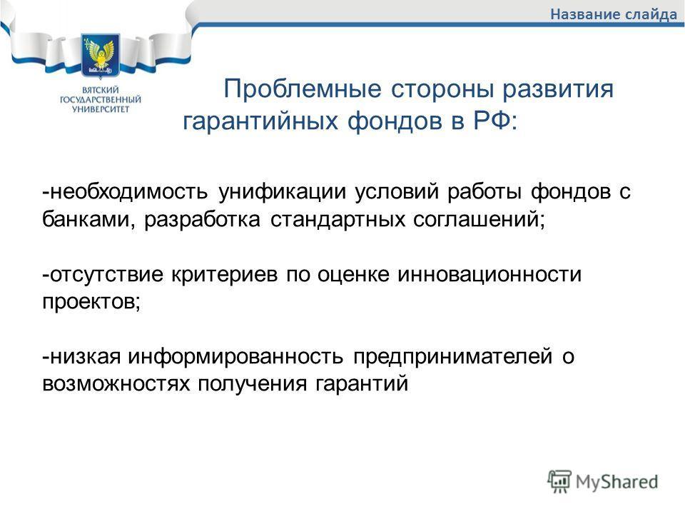 Название слайда Проблемные стороны развития гарантийных фондов в РФ: -необходимость унификации условий работы фондов с банками, разработка стандартных соглашений; -отсутствие критериев по оценке инновационности проектов; -низкая информированность пре