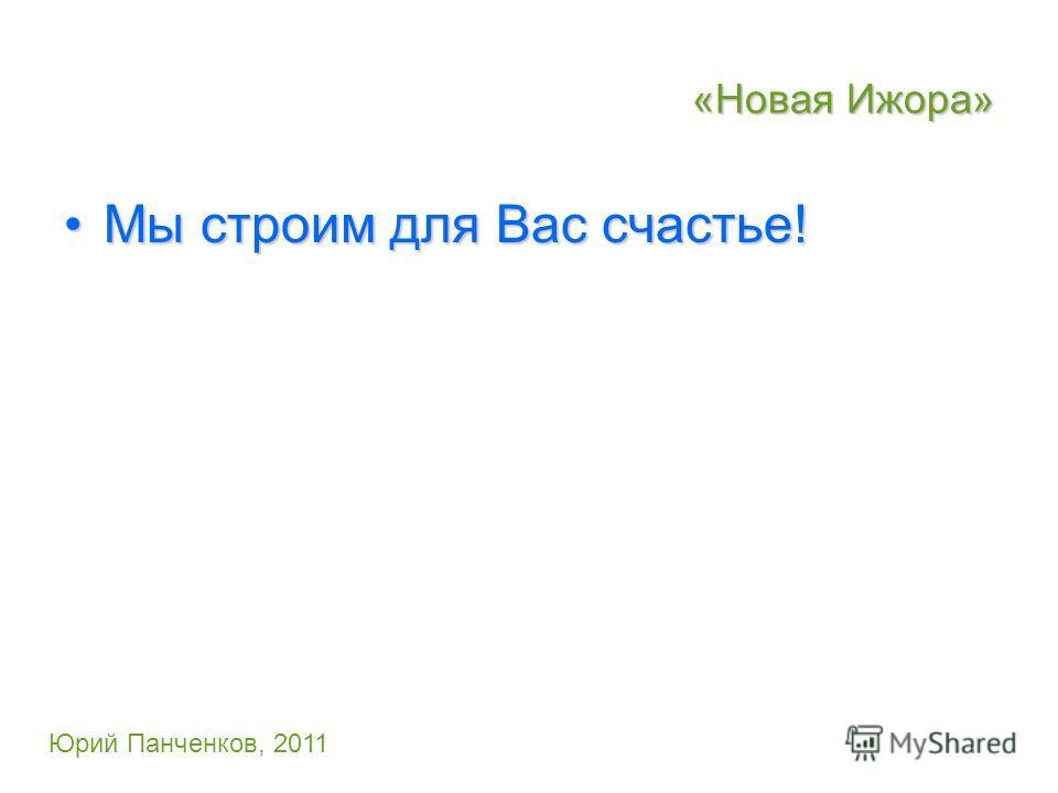 «Новая Ижора» Мы строим для Вас счастье!Мы строим для Вас счастье! Юрий Панченков, 2011