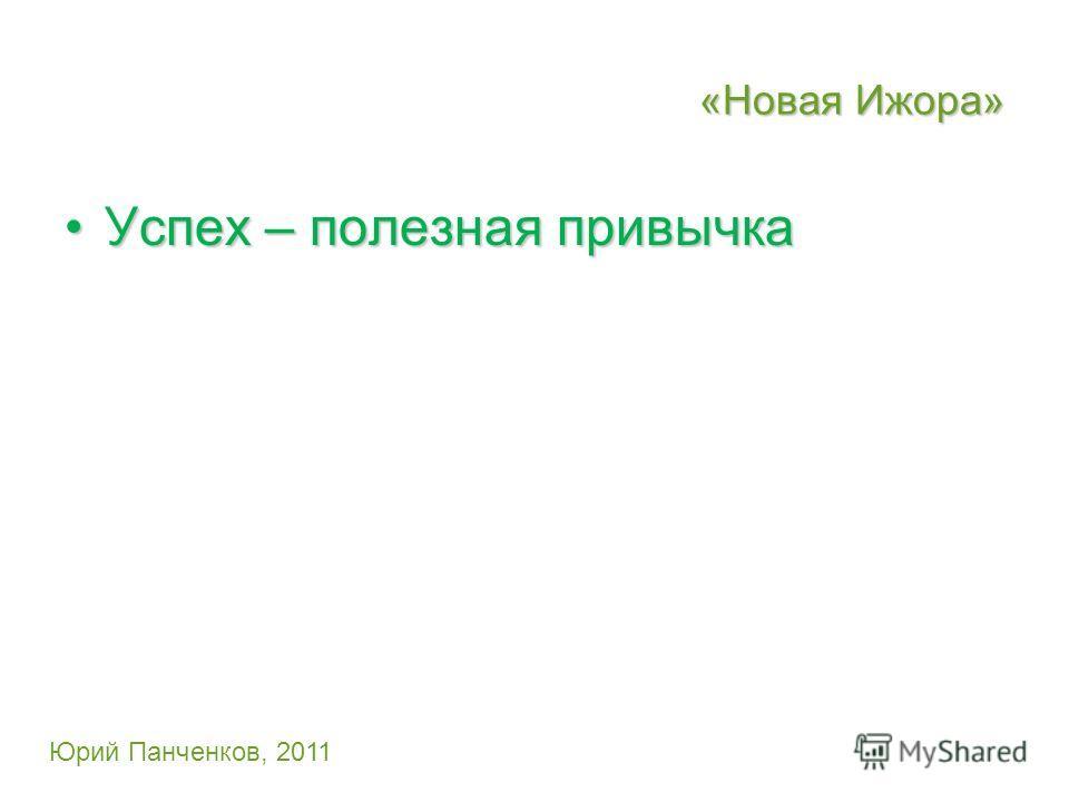 «Новая Ижора» Успех – полезная привычкаУспех – полезная привычка Юрий Панченков, 2011