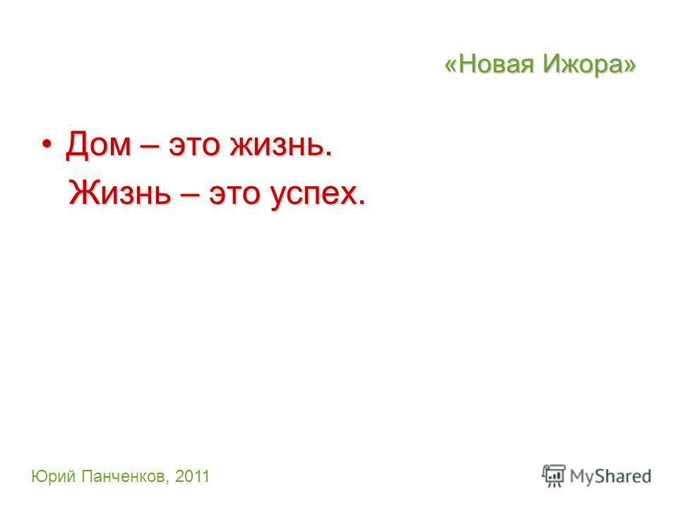 «Новая Ижора» Дом – это жизнь.Дом – это жизнь. Жизнь – это успех. Жизнь – это успех. Юрий Панченков, 2011