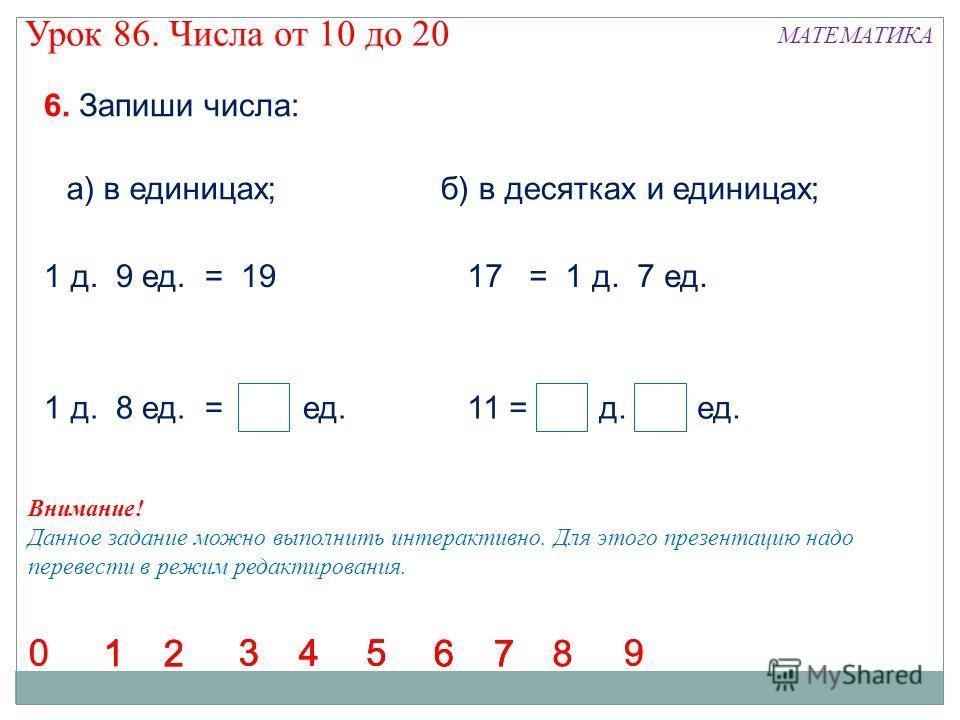 6. Запиши числа: а) в единицах;б) в десятках и единицах; 1 д. 9 ед. = 1917 = 1 д. 7 ед. 1 д. 8 ед. = 18 ед.11 = 1 д. 1 ед. 12 345 67 1 2 345 6712 345 67 1 2 345 678 9 8 900 Внимание! Данное задание можно выполнить интерактивно. Для этого презентацию