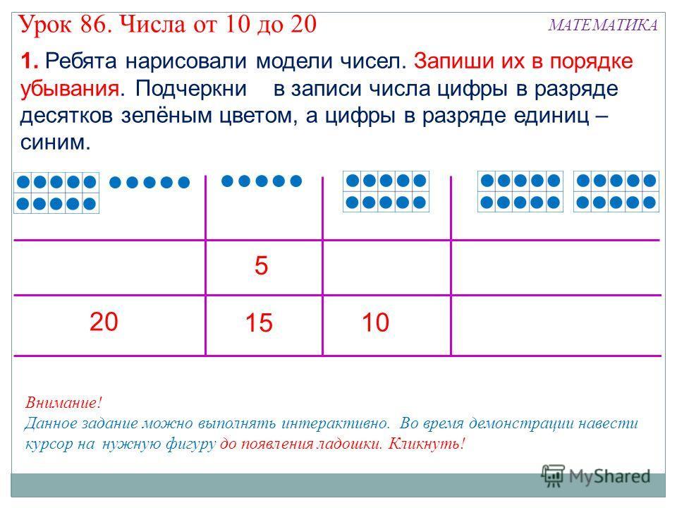 1. Ребята нарисовали модели чисел. Запиши их в порядке убывания. Подчеркни в записи числа цифры в разряде десятков зелёным цветом, а цифры в разряде единиц – синим. 5 20 15 10 Внимание! Данное задание можно выполнять интерактивно. Во время демонстрац