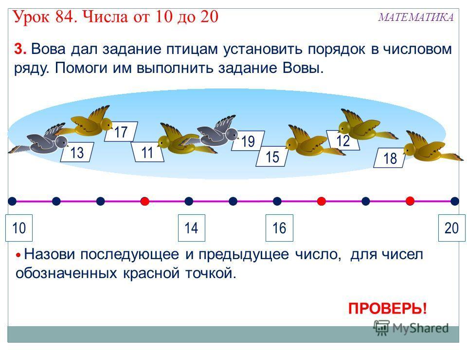 3. Вова дал задание птицам установить порядок в числовом ряду. Помоги им выполнить задание Вовы. 10201416 ПРОВЕРЬ! Назови последующее и предыдущее число, для чисел обозначенных красной точкой. Урок 84. Числа от 10 до 20 МАТЕМАТИКА