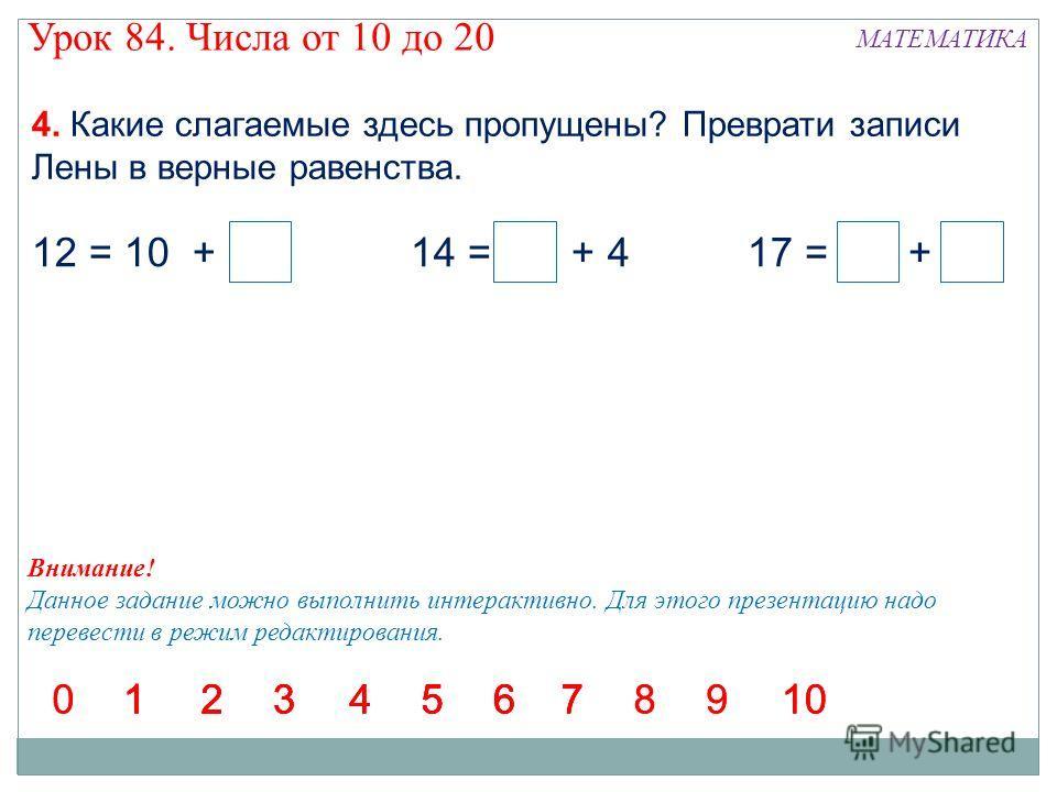 4. Какие слагаемые здесь пропущены? Преврати записи Лены в верные равенства. 12 = 10 + 214 = 10 + 417 = 10 + 7 1234567123456712345671234567898910 00 Внимание! Данное задание можно выполнить интерактивно. Для этого презентацию надо перевести в режим р