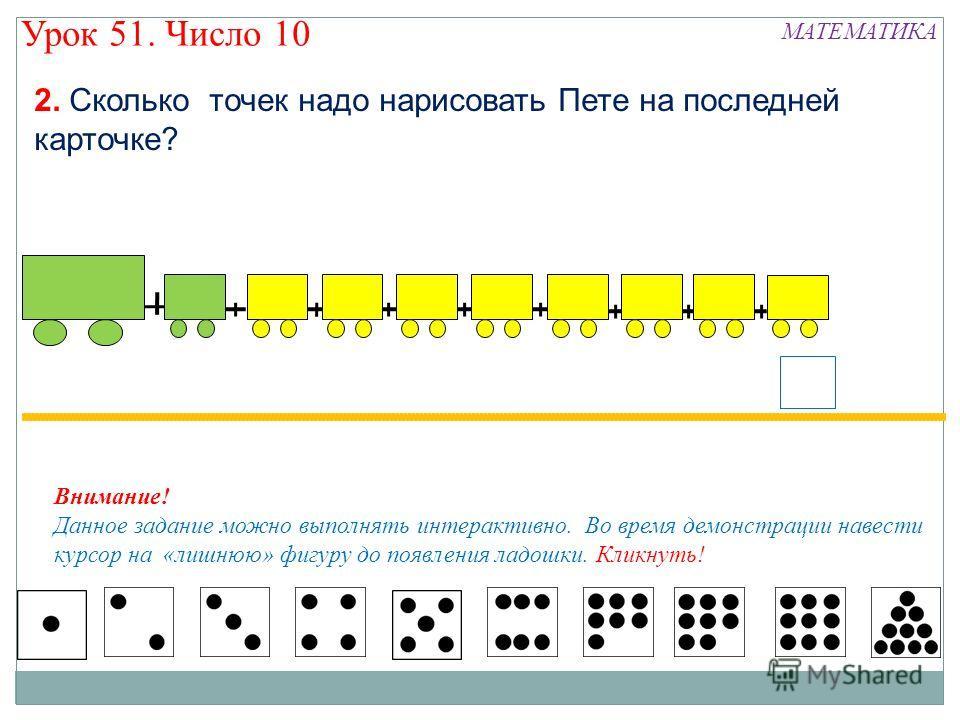 2. Сколько точек надо нарисовать Пете на последней карточке? Внимание! Данное задание можно выполнять интерактивно. Во время демонстрации навести курсор на «лишнюю» фигуру до появления ладошки. Кликнуть! МАТЕМАТИКА Урок 51. Число 10
