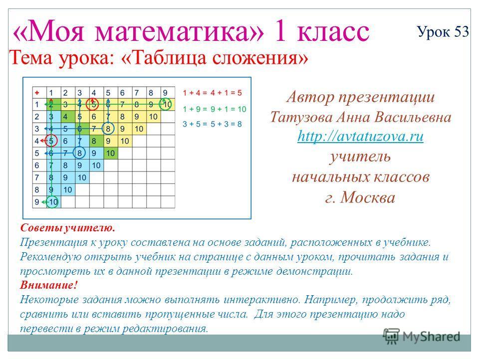 «Моя математика» 1 класс Урок 53 Тема урока: «Таблица сложения» Советы учителю. Презентация к уроку составлена на основе заданий, расположенных в учебнике. Рекомендую открыть учебник на странице с данным уроком, прочитать задания и просмотреть их в д