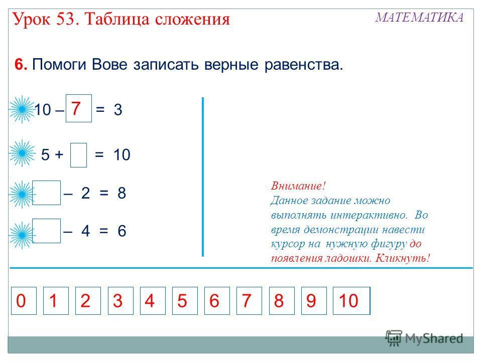 5 10 – = 3 7 – 2 = 8 10 5 + = 10 6. Помоги Вове записать верные равенства. – 4 = 6 10 713689240 5 7 Внимание! Данное задание можно выполнять интерактивно. Во время демонстрации навести курсор на нужную фигуру до появления ладошки. Кликнуть! Урок 53.